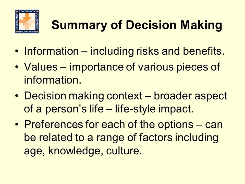 Summary of Decision Making Information – including risks and benefits. Values – importance of various pieces of information. Decision making context –