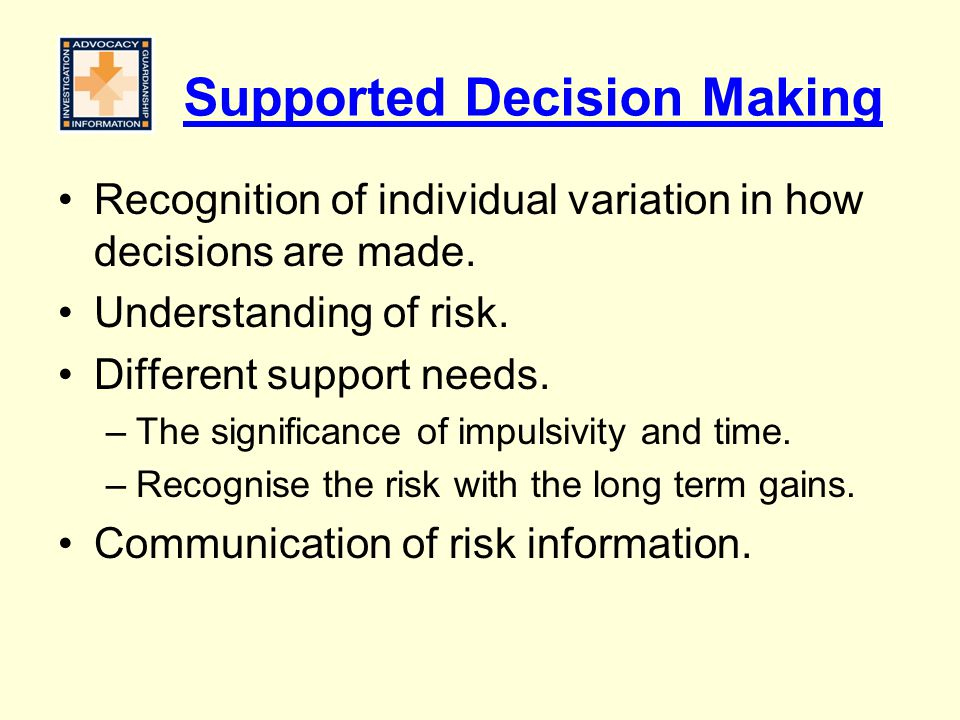 Supported Decision Making Recognition of individual variation in how decisions are made. Understanding of risk. Different support needs. –The signific