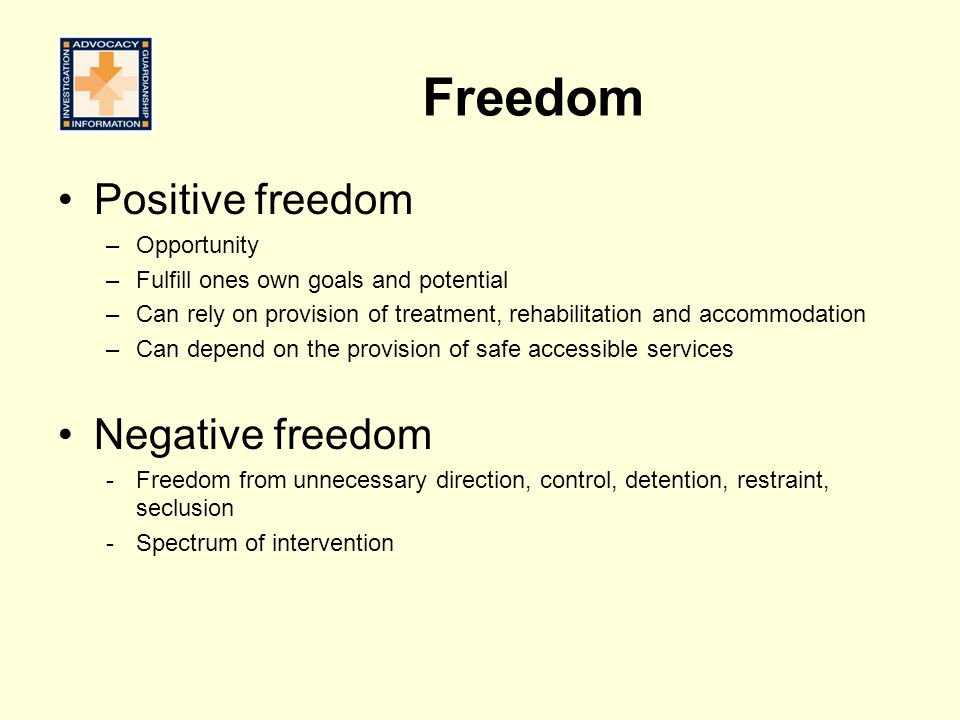Freedom Positive freedom –Opportunity –Fulfill ones own goals and potential –Can rely on provision of treatment, rehabilitation and accommodation –Can depend on the provision of safe accessible services Negative freedom -Freedom from unnecessary direction, control, detention, restraint, seclusion -Spectrum of intervention