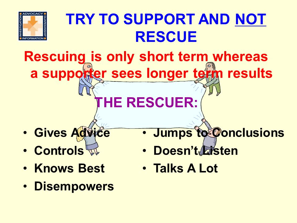 TRY TO SUPPORT AND NOT RESCUE Jumps to Conclusions Doesn't Listen Talks A Lot Rescuing is only short term whereas a supporter sees longer term results
