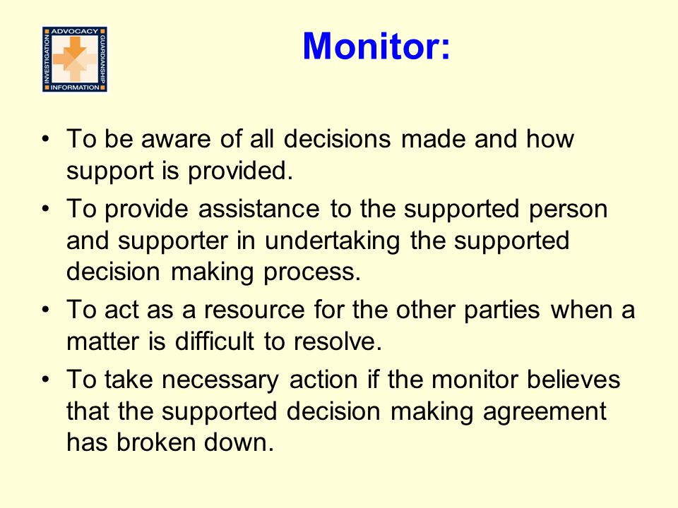 Monitor: To be aware of all decisions made and how support is provided. To provide assistance to the supported person and supporter in undertaking the