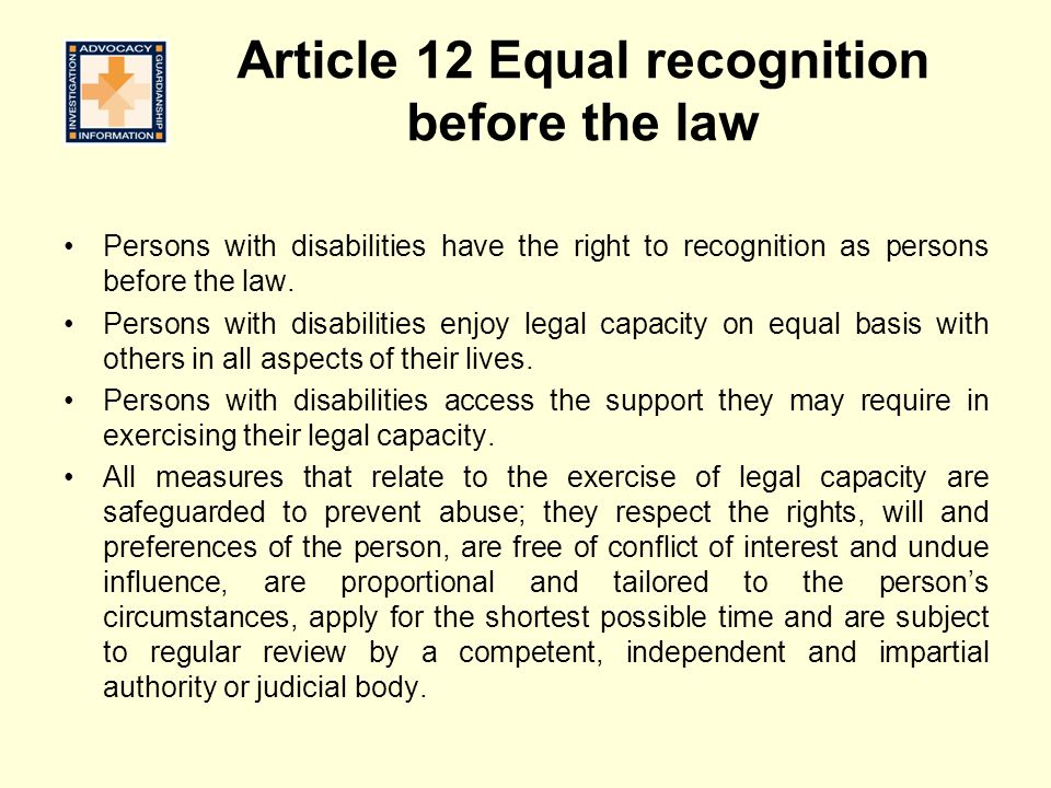 Article 12 Equal recognition before the law Persons with disabilities have the right to recognition as persons before the law.