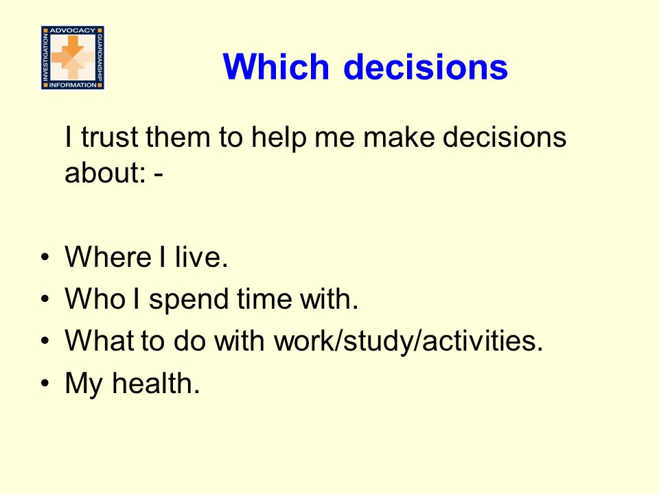 Which decisions I trust them to help me make decisions about: - Where I live.