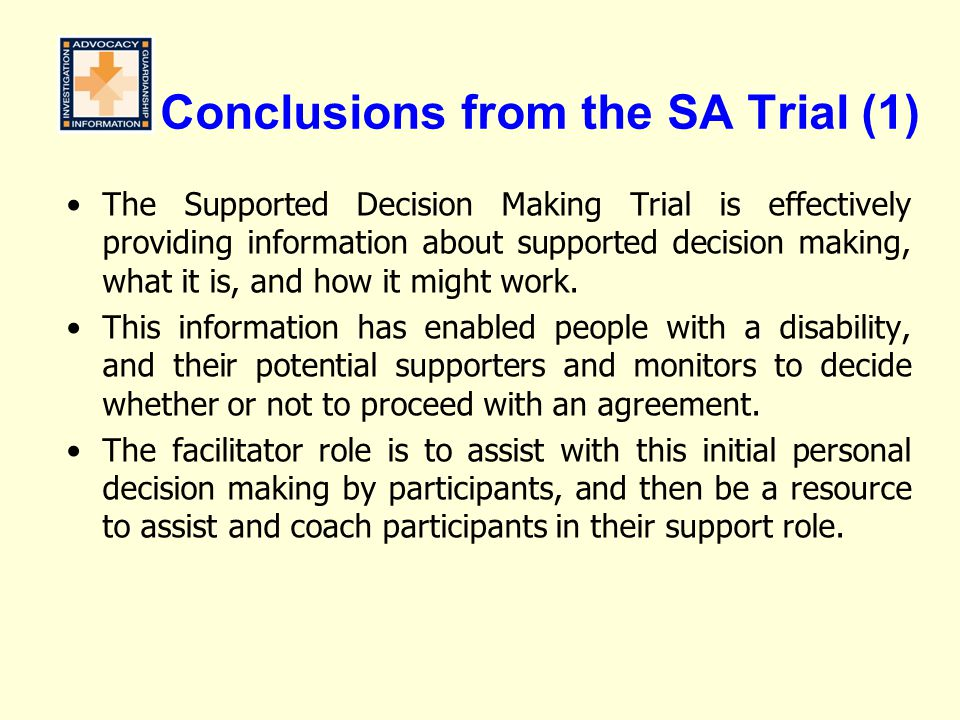 Conclusions from the SA Trial (1) The Supported Decision Making Trial is effectively providing information about supported decision making, what it is, and how it might work.