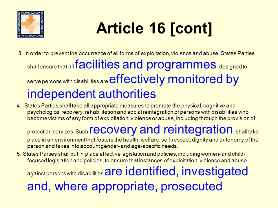 Article 16 [cont] 3. In order to prevent the occurrence of all forms of exploitation, violence and abuse, States Parties shall ensure that all facilit