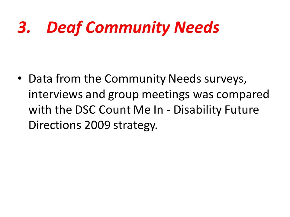 3.Deaf Community Needs Data from the Community Needs surveys, interviews and group meetings was compared with the DSC Count Me In - Disability Future Directions 2009 strategy.
