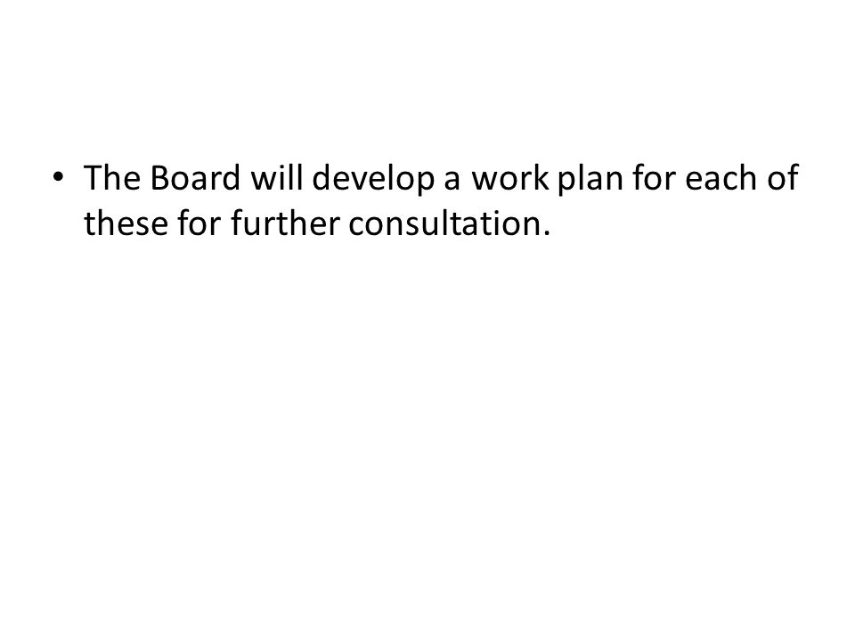 The Board will develop a work plan for each of these for further consultation.