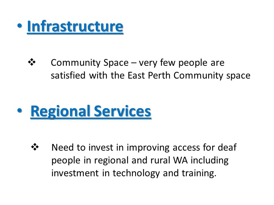 Infrastructure Infrastructure  Community Space – very few people are satisfied with the East Perth Community space Regional Services Regional Services  Need to invest in improving access for deaf people in regional and rural WA including investment in technology and training.