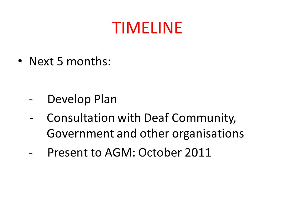 TIMELINE Next 5 months: -Develop Plan -Consultation with Deaf Community, Government and other organisations -Present to AGM: October 2011