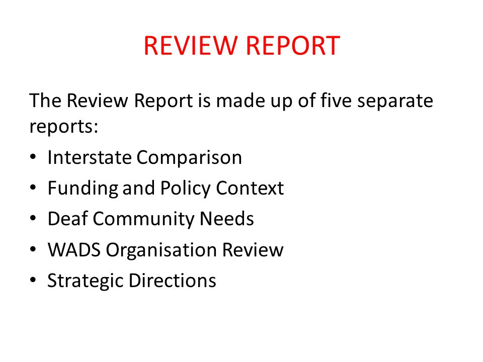 REVIEW REPORT The Review Report is made up of five separate reports: Interstate Comparison Funding and Policy Context Deaf Community Needs WADS Organisation Review Strategic Directions