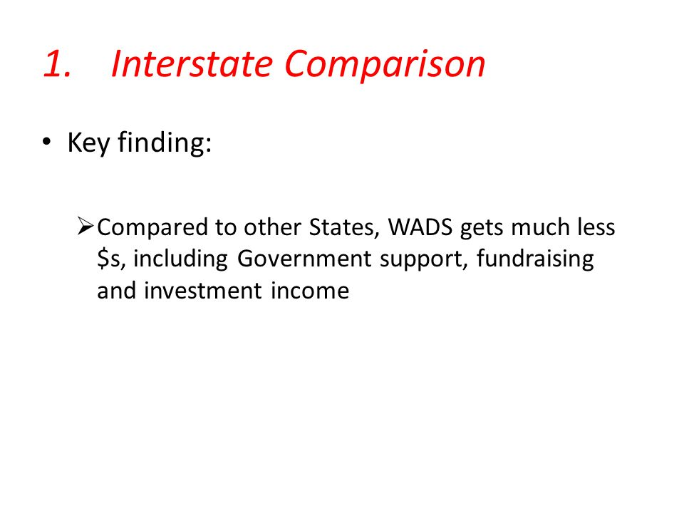 1.Interstate Comparison Key finding:  Compared to other States, WADS gets much less $s, including Government support, fundraising and investment income