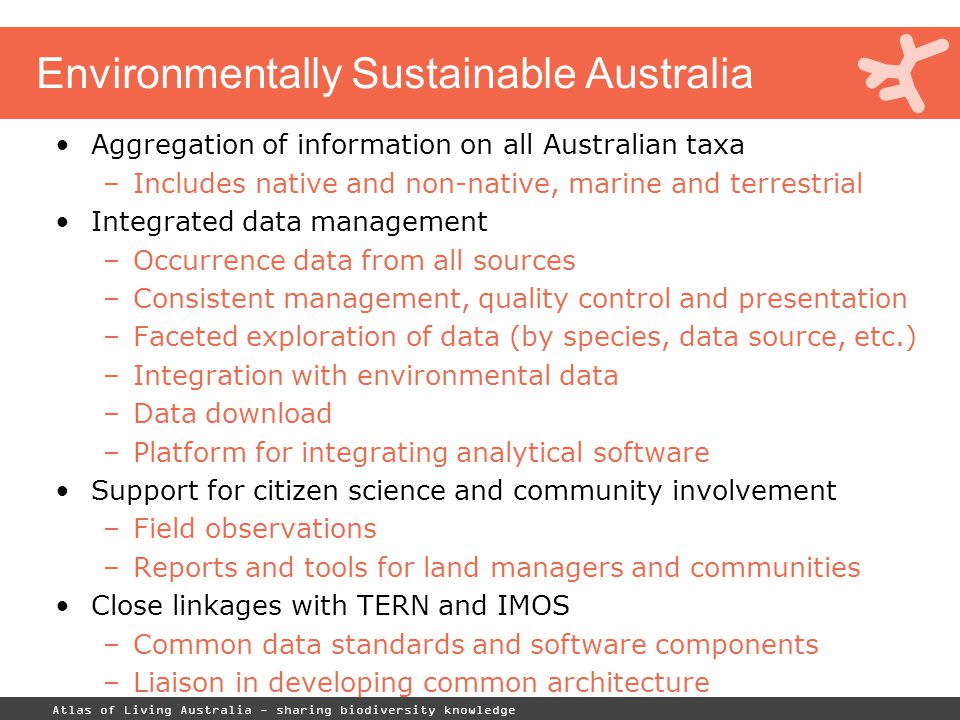 Atlas of Living Australia - sharing biodiversity knowledge Environmentally Sustainable Australia Aggregation of information on all Australian taxa –Includes native and non-native, marine and terrestrial Integrated data management –Occurrence data from all sources –Consistent management, quality control and presentation –Faceted exploration of data (by species, data source, etc.) –Integration with environmental data –Data download –Platform for integrating analytical software Support for citizen science and community involvement –Field observations –Reports and tools for land managers and communities Close linkages with TERN and IMOS –Common data standards and software components –Liaison in developing common architecture