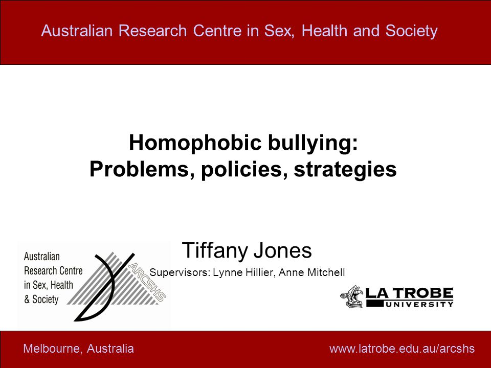 www.latrobe.edu.au/arcshsMelbourne, Australiawww.latrobe.edu.au/arcshsMelbourne, Australia Australian Research Centre in Sex, Health and Society Homophobic bullying: Problems, policies, strategies Tiffany Jones Supervisors: Lynne Hillier, Anne Mitchell