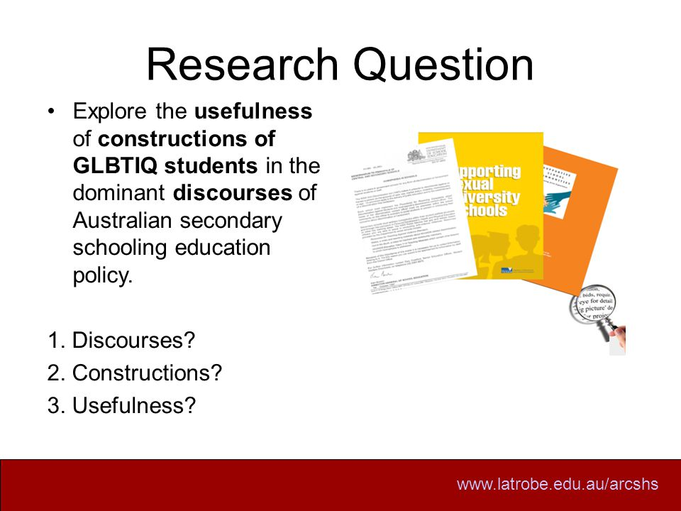 Research Question Explore the usefulness of constructions of GLBTIQ students in the dominant discourses of Australian secondary schooling education policy.