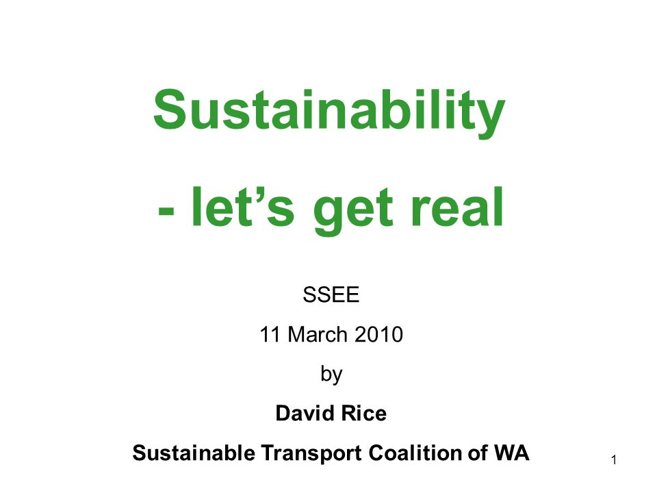 1 Sustainability SSEE 11 March 2010 by David Rice Sustainable Transport Coalition of WA - let's get real