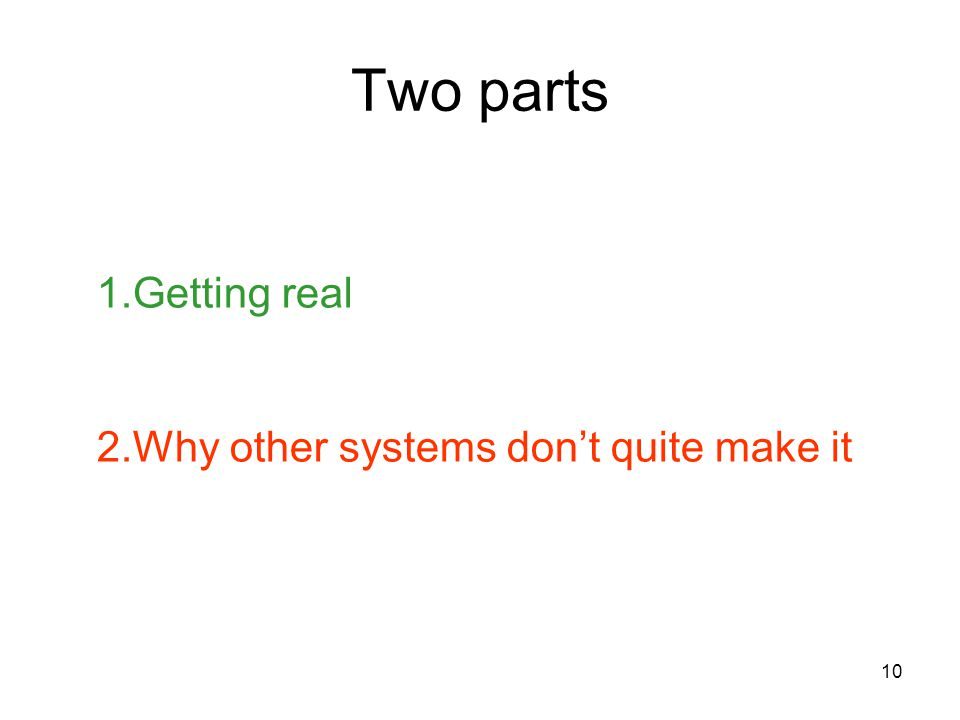 10 Two parts 1.Getting real 2.Why other systems don't quite make it