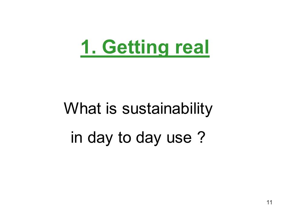 11 1. Getting real What is sustainability in day to day use