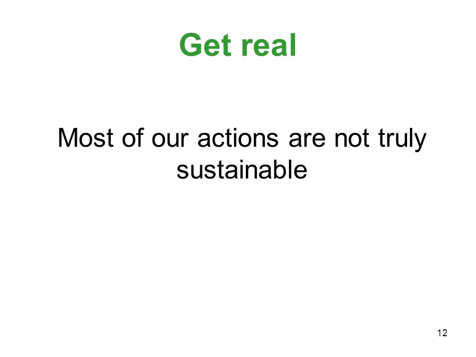 12 Get real Most of our actions are not truly sustainable