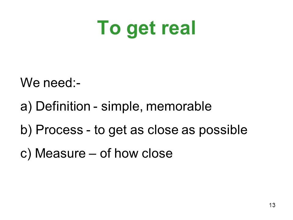 13 To get real We need:- a) Definition - simple, memorable b) Process - to get as close as possible c) Measure – of how close