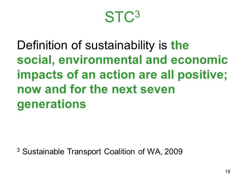 16 STC 3 Definition of sustainability is the social, environmental and economic impacts of an action are all positive; now and for the next seven generations 3 Sustainable Transport Coalition of WA, 2009
