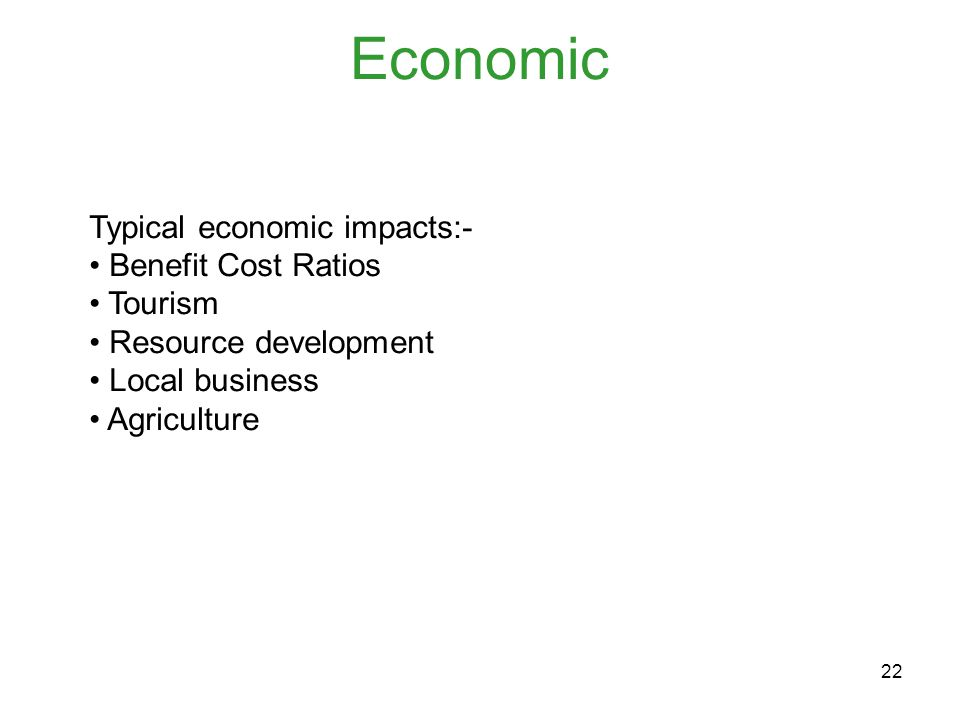22 Economic Typical economic impacts:- Benefit Cost Ratios Tourism Resource development Local business Agriculture
