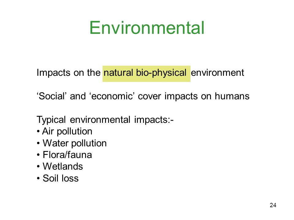 24 Environmental Impacts on the natural bio-physical environment 'Social' and 'economic' cover impacts on humans Typical environmental impacts:- Air pollution Water pollution Flora/fauna Wetlands Soil loss