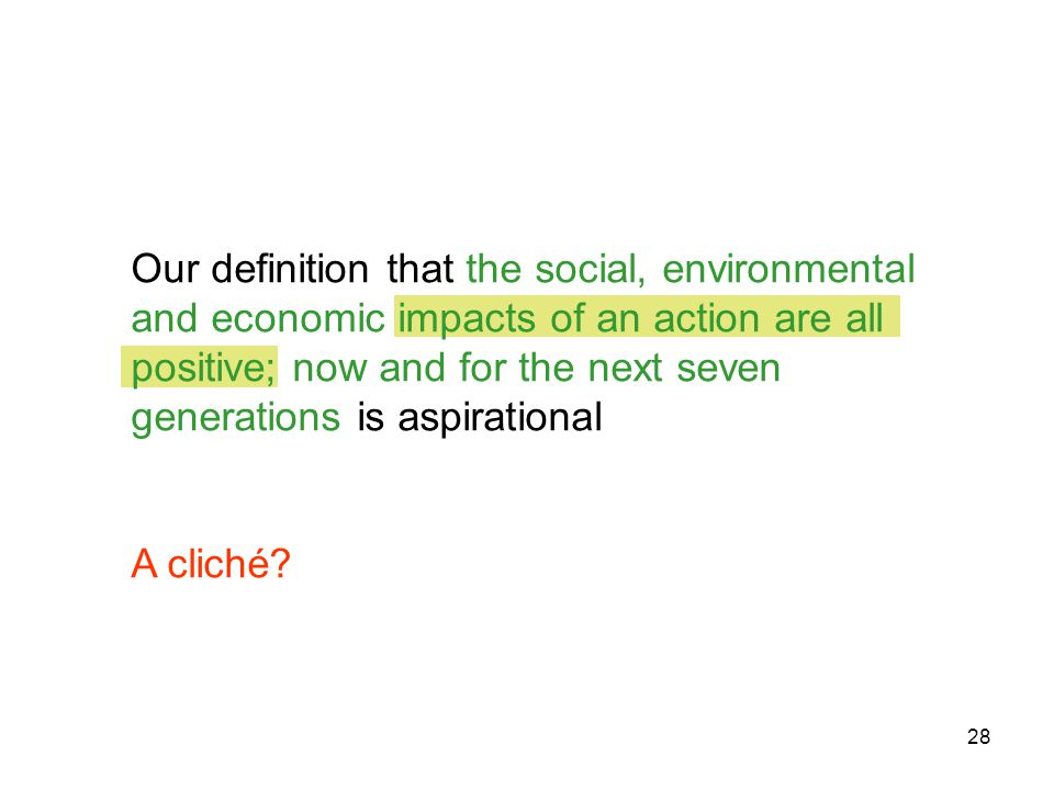 28 Our definition that the social, environmental and economic impacts of an action are all positive; now and for the next seven generations is aspirational A cliché