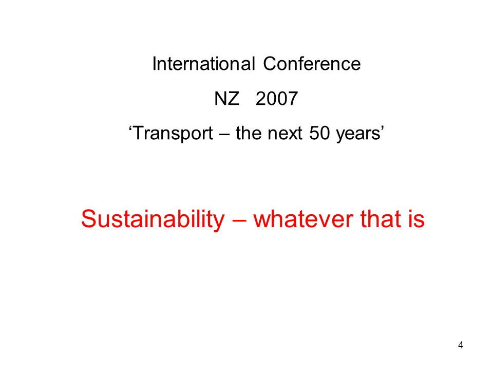 4 International Conference NZ 2007 'Transport – the next 50 years' Sustainability – whatever that is