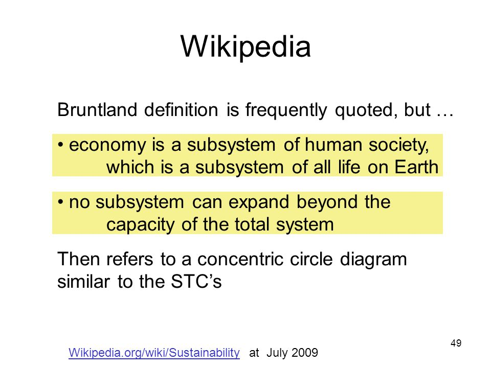 49 Wikipedia Bruntland definition is frequently quoted, but … economy is a subsystem of human society, which is a subsystem of all life on Earth no subsystem can expand beyond the capacity of the total system Then refers to a concentric circle diagram similar to the STC's Wikipedia.org/wiki/Sustainability at July 2009