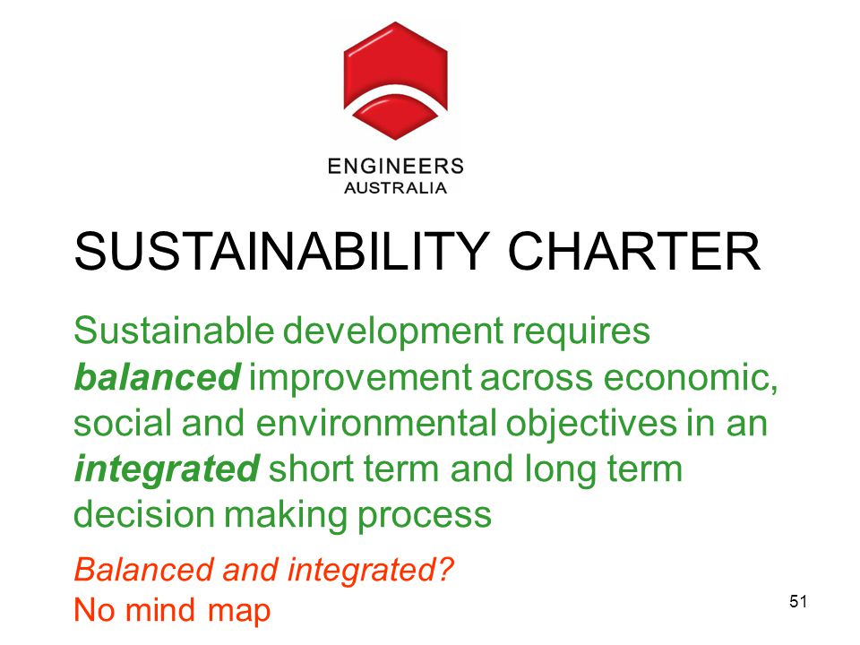 51 Engineers Australia Sustainable development requires balanced improvement across economic, social and environmental objectives in an integrated short term and long term decision making process Balanced and integrated.