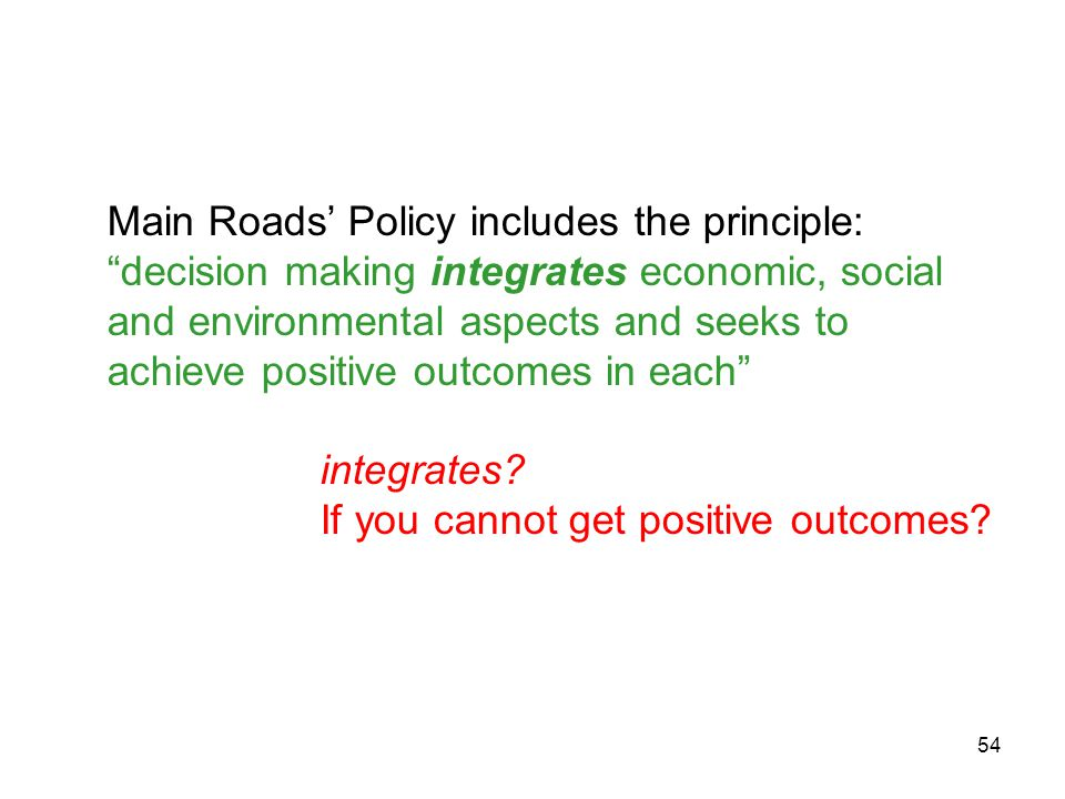 54 Main Roads' Policy includes the principle: decision making integrates economic, social and environmental aspects and seeks to achieve positive outcomes in each integrates.