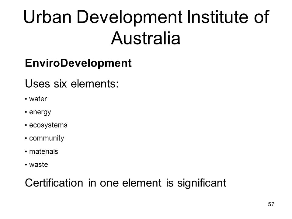 57 Urban Development Institute of Australia EnviroDevelopment Uses six elements: water energy ecosystems community materials waste Certification in one element is significant