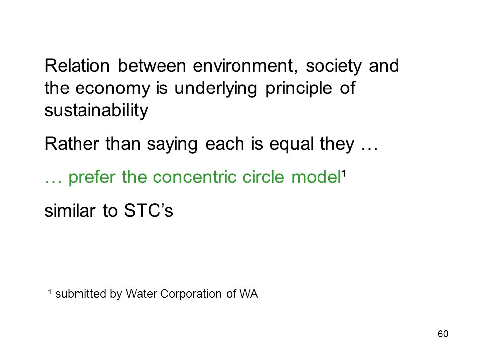 60 Relation between environment, society and the economy is underlying principle of sustainability Rather than saying each is equal they … … prefer the concentric circle model¹ similar to STC's ¹ submitted by Water Corporation of WA