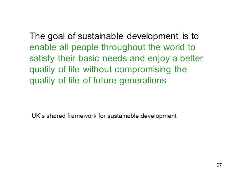 67 The goal of sustainable development is to enable all people throughout the world to satisfy their basic needs and enjoy a better quality of life without compromising the quality of life of future generations