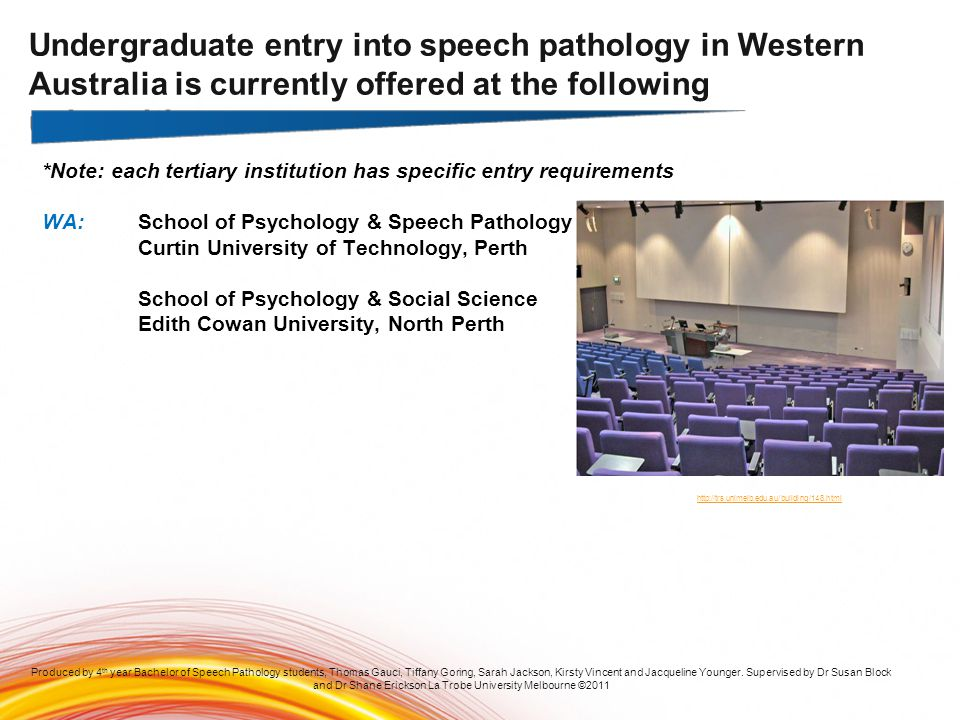 *Note: each tertiary institution has specific entry requirements WA:School of Psychology & Speech Pathology Curtin University of Technology, Perth Produced by 4 th year Bachelor of Speech Pathology students, Thomas Gauci, Tiffany Goring, Sarah Jackson, Kirsty Vincent and Jacqueline Younger.