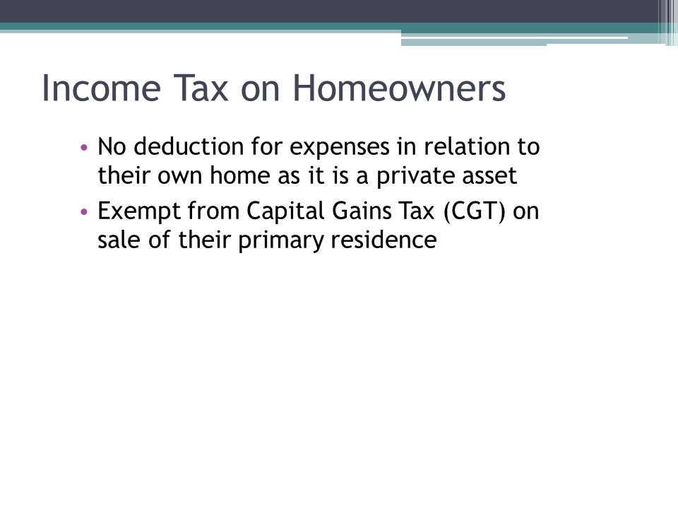 No deduction for expenses in relation to their own home as it is a private asset Exempt from Capital Gains Tax (CGT) on sale of their primary residence Income Tax on Homeowners