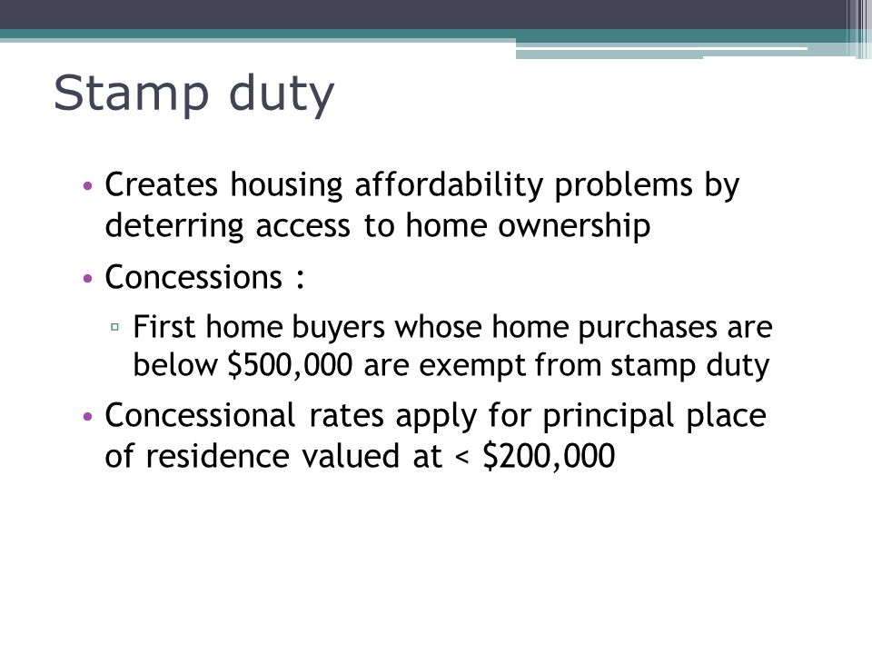 Stamp duty Creates housing affordability problems by deterring access to home ownership Concessions : ▫ First home buyers whose home purchases are below $500,000 are exempt from stamp duty Concessional rates apply for principal place of residence valued at < $200,000