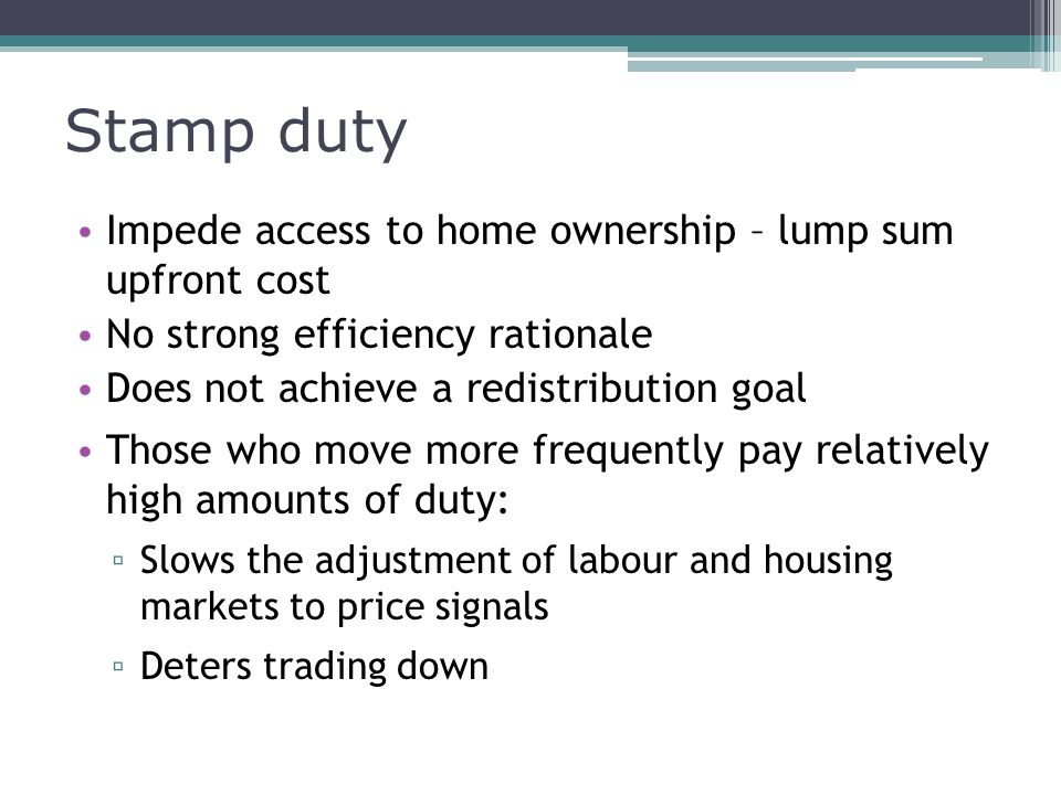 Stamp duty Impede access to home ownership – lump sum upfront cost No strong efficiency rationale Does not achieve a redistribution goal Those who move more frequently pay relatively high amounts of duty: ▫ Slows the adjustment of labour and housing markets to price signals ▫ Deters trading down