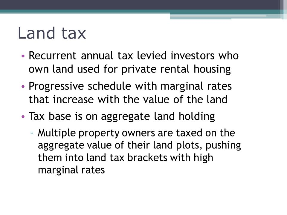 Land tax Recurrent annual tax levied investors who own land used for private rental housing Progressive schedule with marginal rates that increase with the value of the land Tax base is on aggregate land holding ▫ Multiple property owners are taxed on the aggregate value of their land plots, pushing them into land tax brackets with high marginal rates