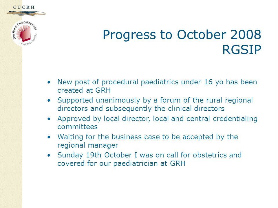 Progress to October 2008 RGSIP New post of procedural paediatrics under 16 yo has been created at GRH Supported unanimously by a forum of the rural regional directors and subsequently the clinical directors Approved by local director, local and central credentialing committees Waiting for the business case to be accepted by the regional manager Sunday 19th October I was on call for obstetrics and covered for our paediatrician at GRH