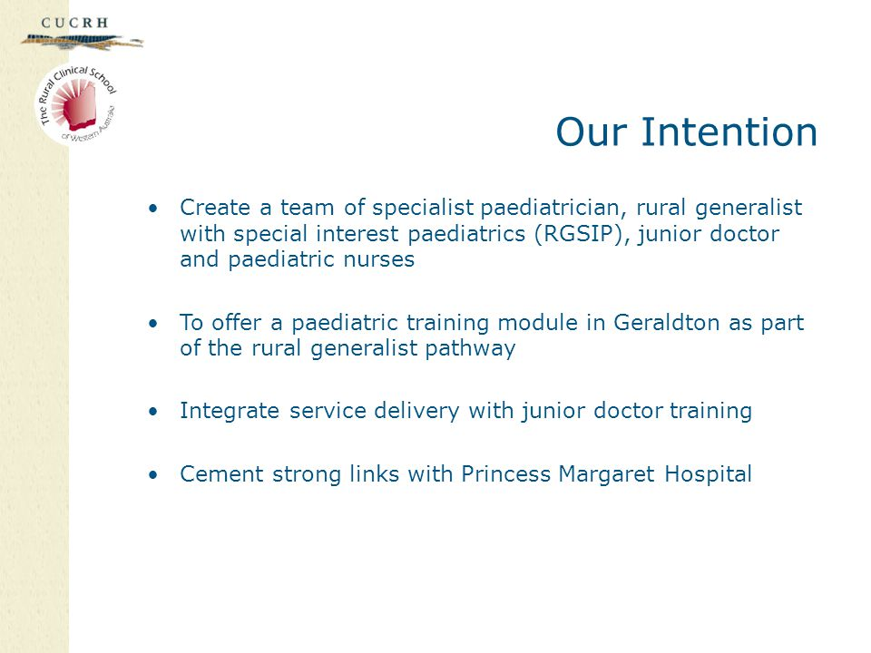 Our Intention Create a team of specialist paediatrician, rural generalist with special interest paediatrics (RGSIP), junior doctor and paediatric nurses To offer a paediatric training module in Geraldton as part of the rural generalist pathway Integrate service delivery with junior doctor training Cement strong links with Princess Margaret Hospital