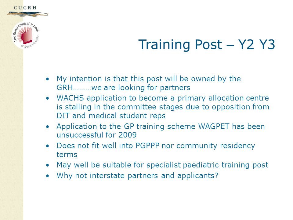Training Post – Y2 Y3 My intention is that this post will be owned by the GRH………we are looking for partners WACHS application to become a primary allocation centre is stalling in the committee stages due to opposition from DIT and medical student reps Application to the GP training scheme WAGPET has been unsuccessful for 2009 Does not fit well into PGPPP nor community residency terms May well be suitable for specialist paediatric training post Why not interstate partners and applicants