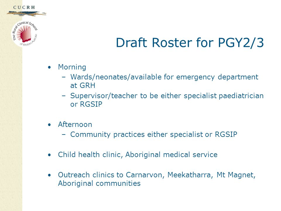 Draft Roster for PGY2/3 Morning –Wards/neonates/available for emergency department at GRH –Supervisor/teacher to be either specialist paediatrician or RGSIP Afternoon –Community practices either specialist or RGSIP Child health clinic, Aboriginal medical service Outreach clinics to Carnarvon, Meekatharra, Mt Magnet, Aboriginal communities