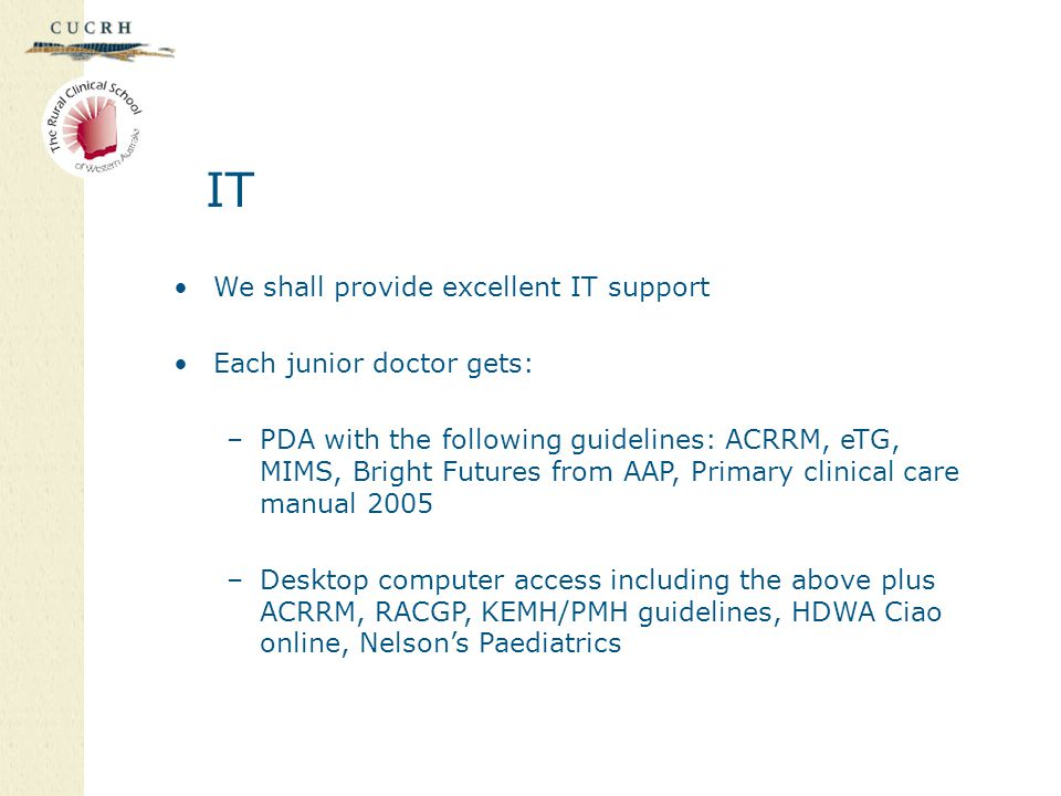 IT We shall provide excellent IT support Each junior doctor gets: –PDA with the following guidelines: ACRRM, eTG, MIMS, Bright Futures from AAP, Primary clinical care manual 2005 –Desktop computer access including the above plus ACRRM, RACGP, KEMH/PMH guidelines, HDWA Ciao online, Nelson's Paediatrics