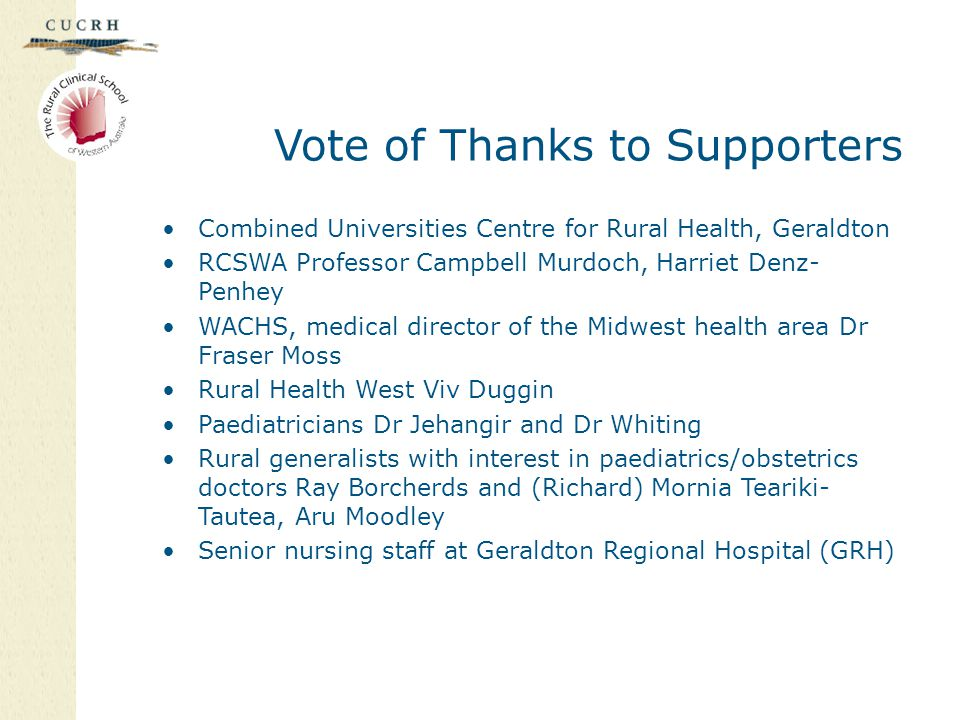 Vote of Thanks to Supporters Combined Universities Centre for Rural Health, Geraldton RCSWA Professor Campbell Murdoch, Harriet Denz- Penhey WACHS, medical director of the Midwest health area Dr Fraser Moss Rural Health West Viv Duggin Paediatricians Dr Jehangir and Dr Whiting Rural generalists with interest in paediatrics/obstetrics doctors Ray Borcherds and (Richard) Mornia Teariki- Tautea, Aru Moodley Senior nursing staff at Geraldton Regional Hospital (GRH)