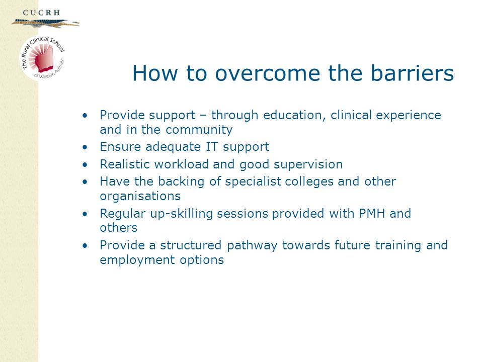 How to overcome the barriers Provide support – through education, clinical experience and in the community Ensure adequate IT support Realistic workload and good supervision Have the backing of specialist colleges and other organisations Regular up-skilling sessions provided with PMH and others Provide a structured pathway towards future training and employment options