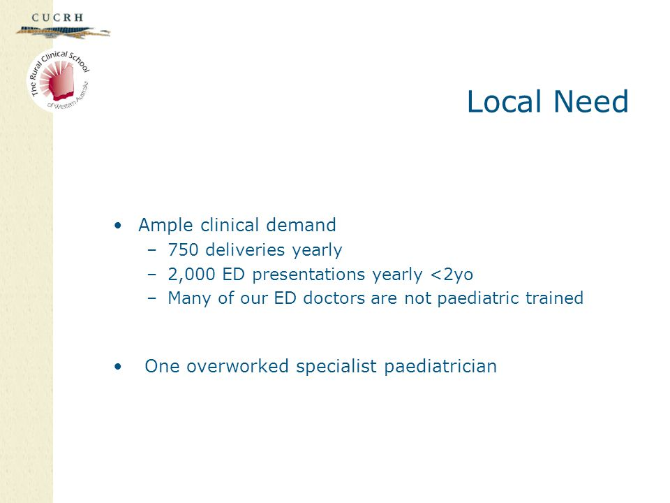 Local Need Ample clinical demand –750 deliveries yearly –2,000 ED presentations yearly <2yo –Many of our ED doctors are not paediatric trained One ove