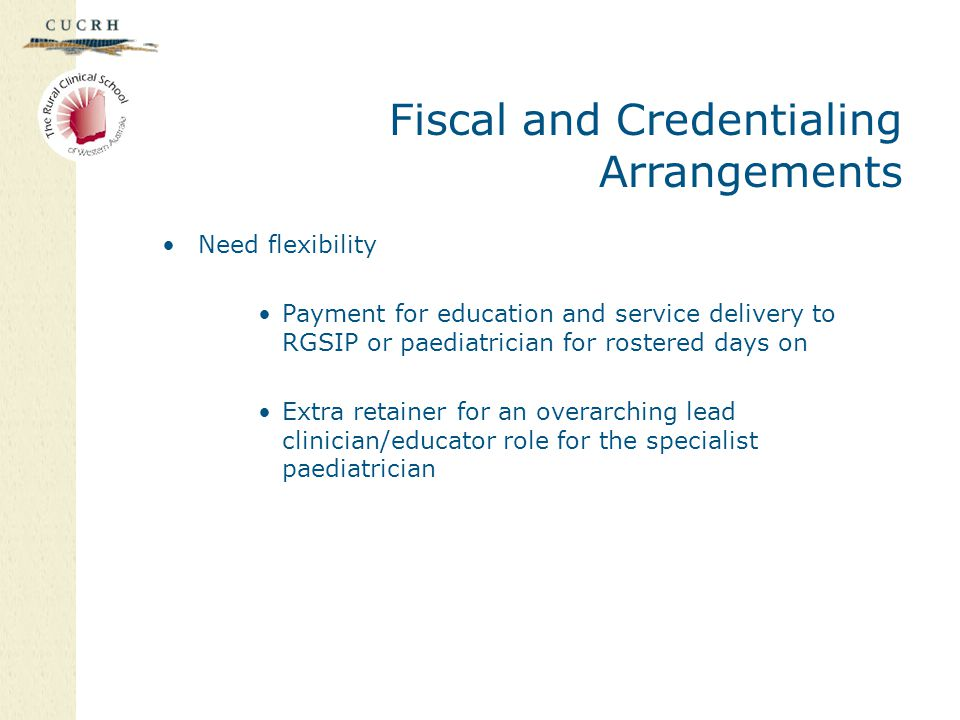 Fiscal and Credentialing Arrangements Need flexibility Payment for education and service delivery to RGSIP or paediatrician for rostered days on Extra retainer for an overarching lead clinician/educator role for the specialist paediatrician