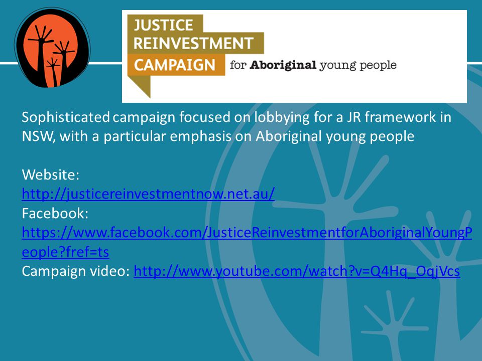 Just Reinvest NSW Sophisticated campaign focused on lobbying for a JR framework in NSW, with a particular emphasis on Aboriginal young people Website: http://justicereinvestmentnow.net.au/ Facebook: https://www.facebook.com/JusticeReinvestmentforAboriginalYoungP eople fref=ts Campaign video: http://www.youtube.com/watch v=Q4Hq_OqjVcshttp://www.youtube.com/watch v=Q4Hq_OqjVcs