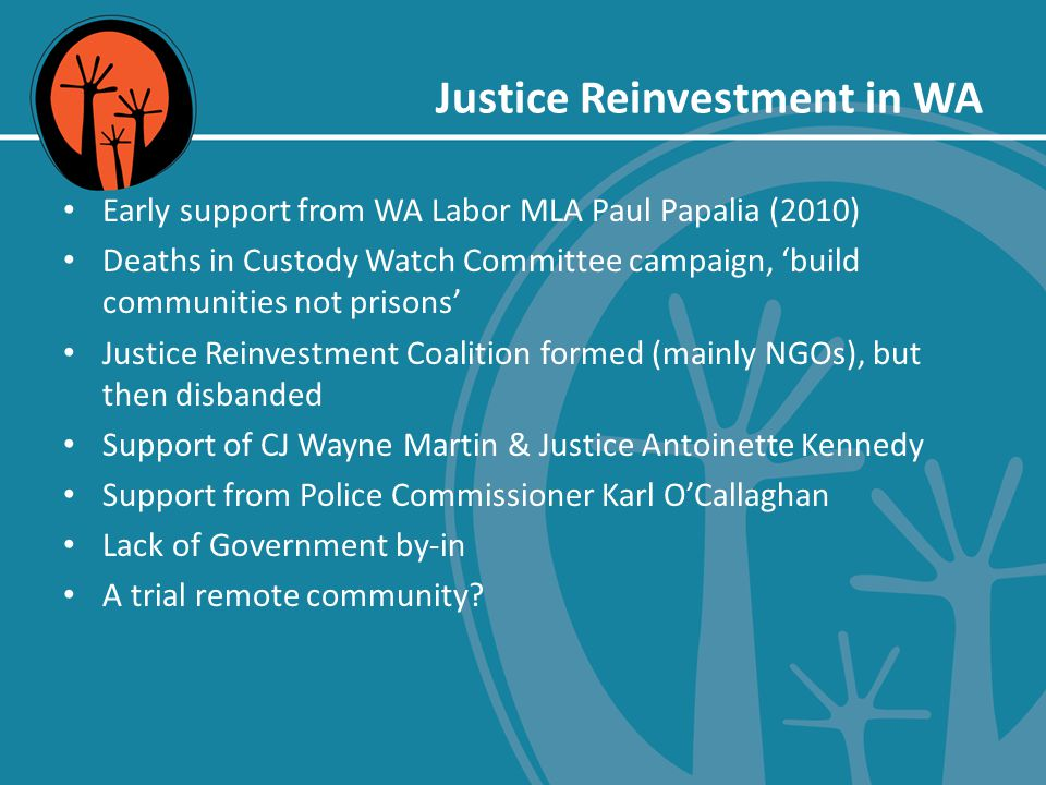 Justice Reinvestment in WA Early support from WA Labor MLA Paul Papalia (2010) Deaths in Custody Watch Committee campaign, 'build communities not prisons' Justice Reinvestment Coalition formed (mainly NGOs), but then disbanded Support of CJ Wayne Martin & Justice Antoinette Kennedy Support from Police Commissioner Karl O'Callaghan Lack of Government by-in A trial remote community